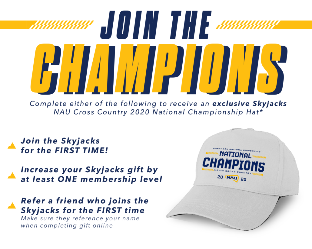 either of the following to receive an exclusive SkyjacksNAU Cross Country 2020 National Championship Hat*As student-athlete scholarship costs and the overalloperating expenses required to sustain NAU Athleticscompetitive edge continue to rise, the support of eachand every Skyjacks member is more important than ever. We ask you consider joining the Champions and increasingyour support to the next membership level or referringnew members to help provide NAU's student-athletes withthe resources they need to continue to success in theclassroom, in competition and in the community. THANK YOU FOR YOUR GENEROUS SUPPORT*Limited quantity, first come first serve. Must complete by June 30, 2021Increase your Skyjacks Gift byat least ONE membership levelRefer a friend who joins theSkyjacks for the FIRST time*Make sure they reference your name when completing gift online
